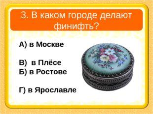 3. В каком городе делают финифть? А) в Москве В) в Плёсе Б) в Ростове Г) в Яр