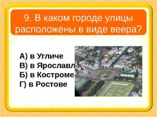 9. В каком городе улицы расположены в виде веера? А) в Угличе В) в Ярославле