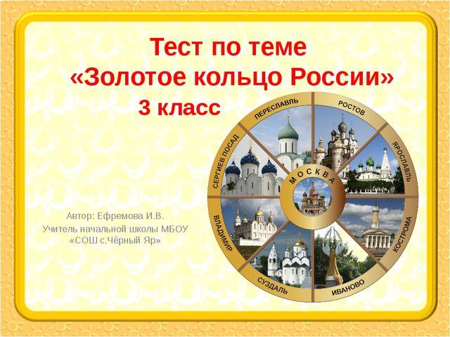 Тест по теме «Золотое кольцо России» Автор: Ефремова И.В. Учитель начальной ш...