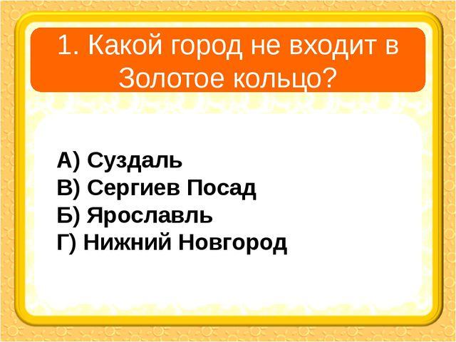 1. Какой город не входит в Золотое кольцо? А) Суздаль В) Сергиев Посад Б) Яро...