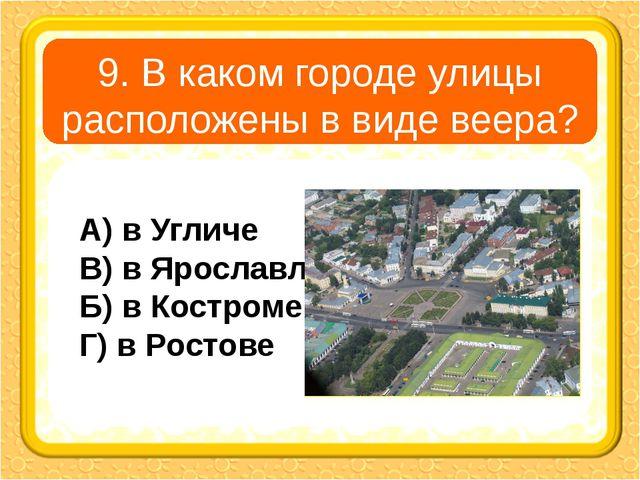 9. В каком городе улицы расположены в виде веера? А) в Угличе В) в Ярославле...