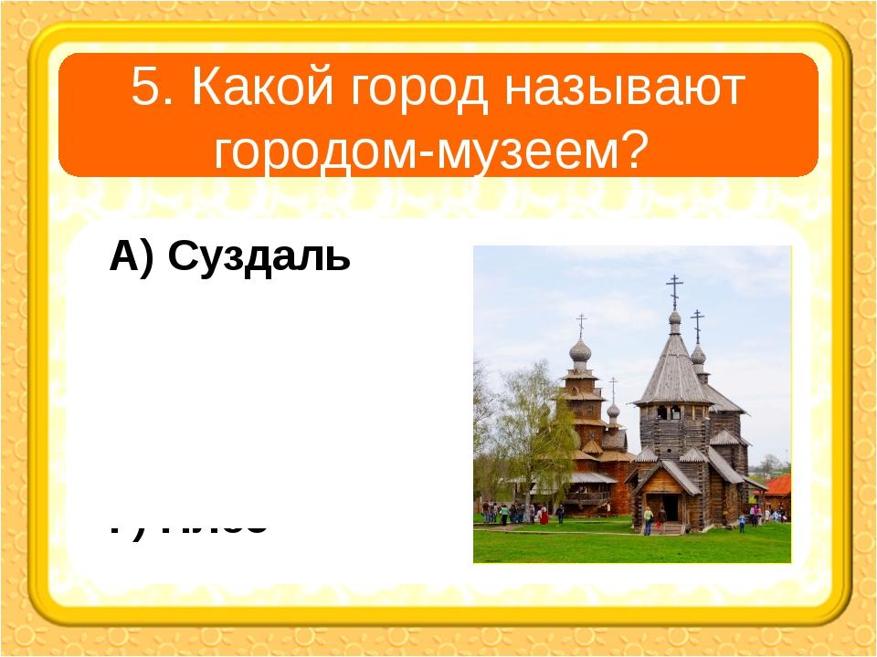 5. Какой город называют городом-музеем? А) Суздаль В) Углич Б) Владимир Г) Плёс