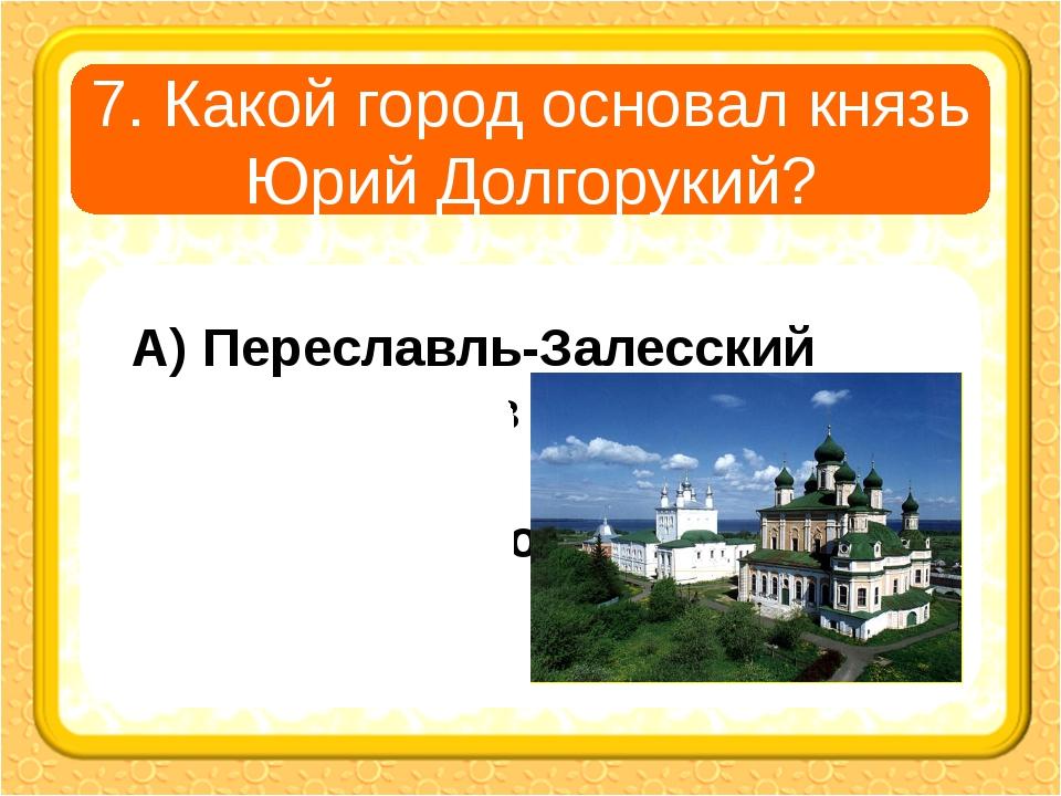 7. Какой город основал князь Юрий Долгорукий? А) Переславль-Залесский В) Рост...