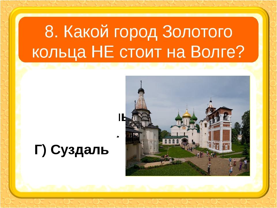 8. Какой город Золотого кольца НЕ стоит на Волге? А) Углич В) Ярославль Б) Ко...