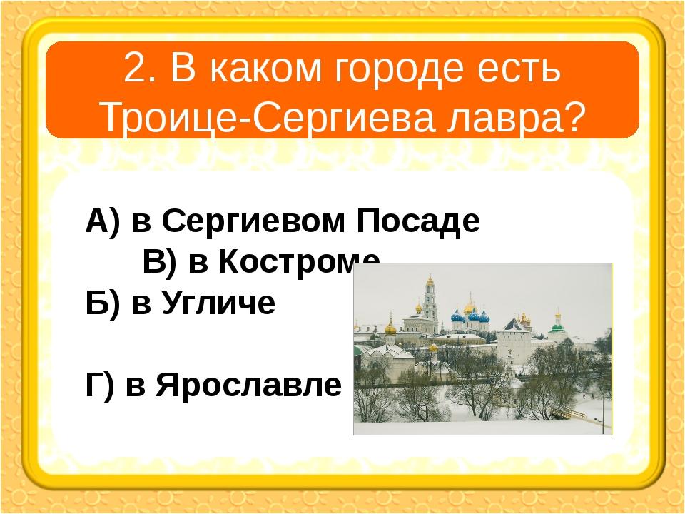 2. В каком городе есть Троице-Сергиева лавра? А) в Сергиевом Посаде В) в Кост...