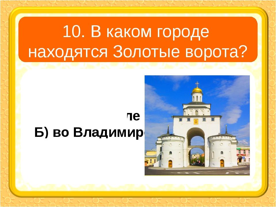 10. В каком городе находятся Золотые ворота? А) в Угличе В) в Ярославле Б) во...