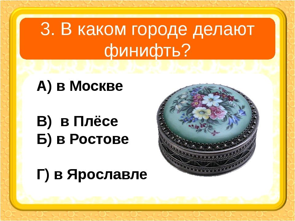 3. В каком городе делают финифть? А) в Москве В) в Плёсе Б) в Ростове Г) в Яр...