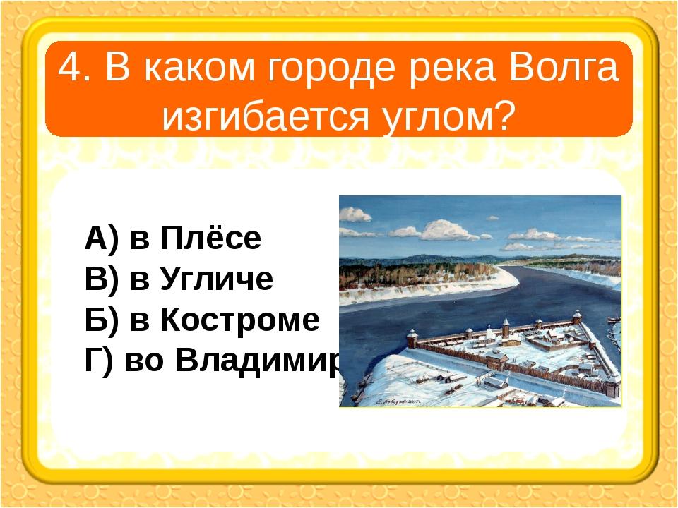 4. В каком городе река Волга изгибается углом? А) в Плёсе В) в Угличе Б) в Ко...