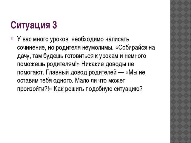 Ситуация 3 У вас много уроков, необходимо написать сочинение, но родителя неу...