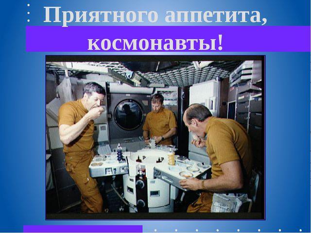 Приятного аппетита, космонавты!