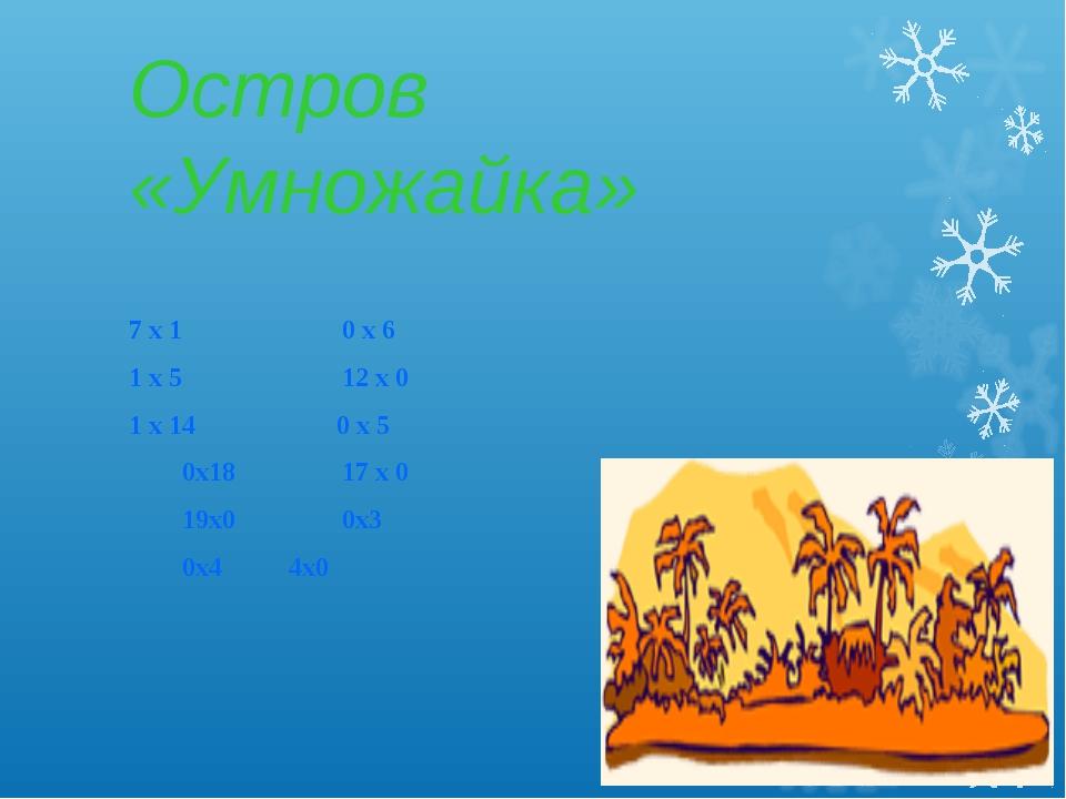 Остров «Умножайка» 7 х 10 х 6 1 х 512 х 0 1 х 14 0 х 5 0х18 17...