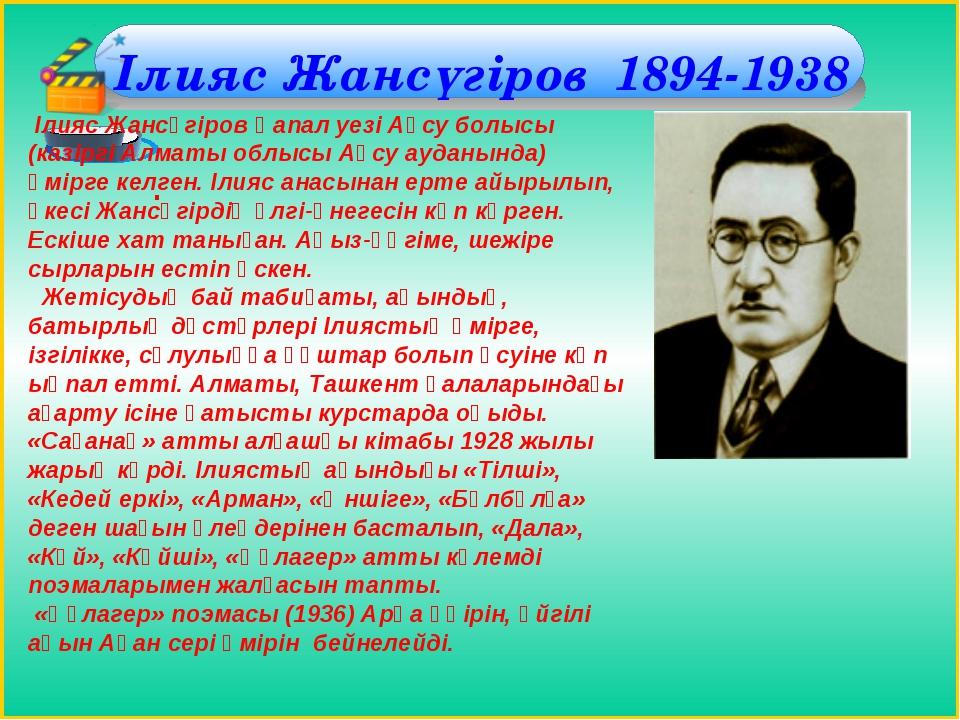 Ілияс Жансүгіров 1894-1938 . Ілияс Жансүгіров Қапал уезі Ақсу болысы (казірг...