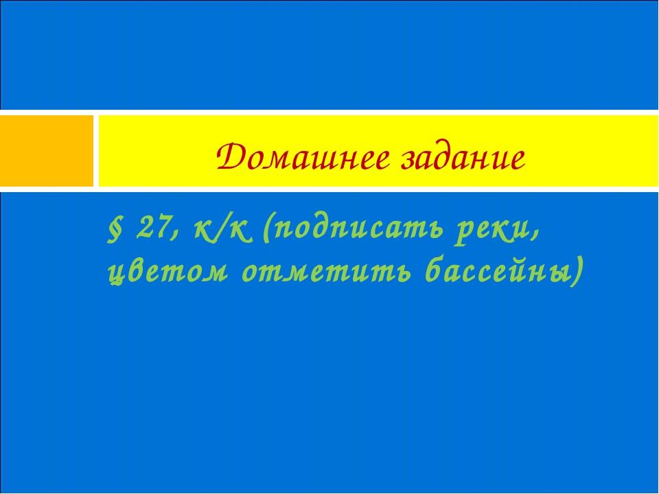 Домашнее задание § 27, к/к (подписать реки, цветом отметить бассейны)