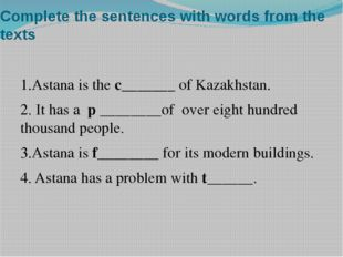 Complete the sentences with words from the texts 1.Astana is the c_______ of
