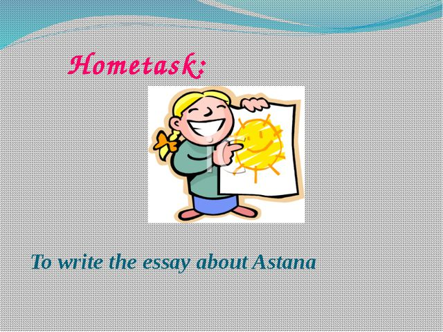 Hometask: To write the essay about Astana