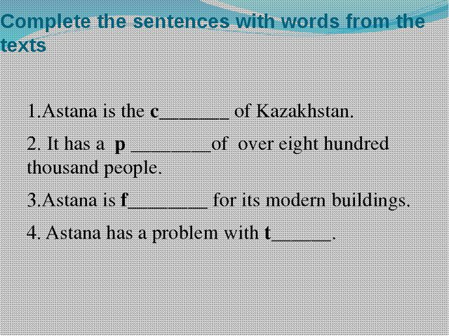 Complete the sentences with words from the texts 1.Astana is the c_______ of...