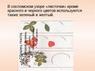 В хохломском узоре «листочки» кроме красного и черного цветов используются та