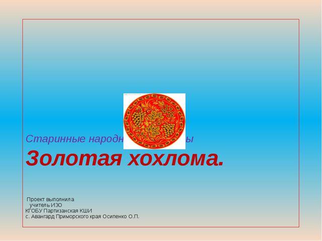 Старинные народные промыслы Золотая хохлома. Проект выполнила учитель ИЗО КГО...
