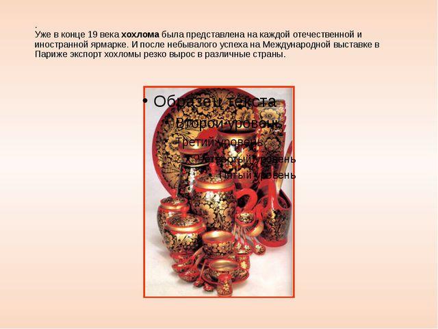 . Уже в конце 19 века хохлома была представлена на каждой отечественной и ино...