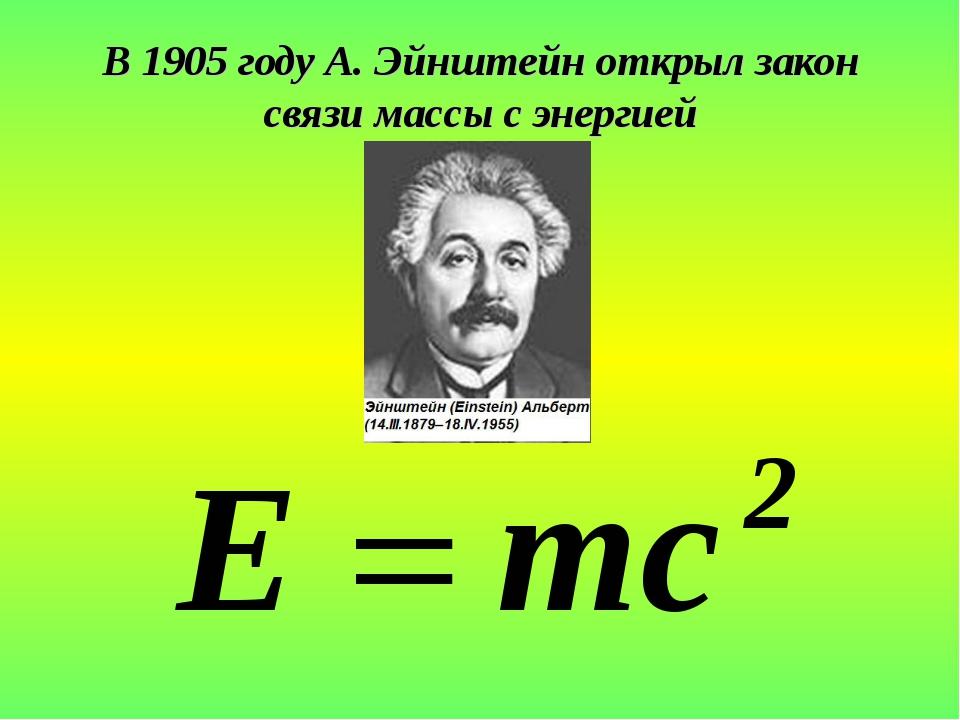 В 1905 году А. Эйнштейн открыл закон связи массы с энергией