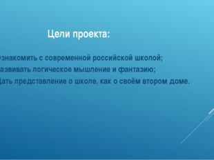 Цели проекта: Ознакомить с современной российской школой; Развивать логическ
