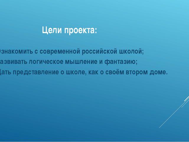 Цели проекта: Ознакомить с современной российской школой; Развивать логическ...