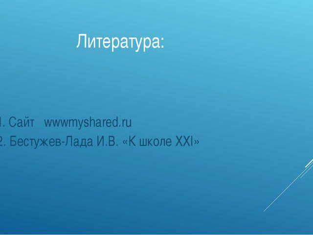 Литература: 1. Сайт wwwmyshared.ru 2. Бестужев-Лада И.В. «К школе XXI»