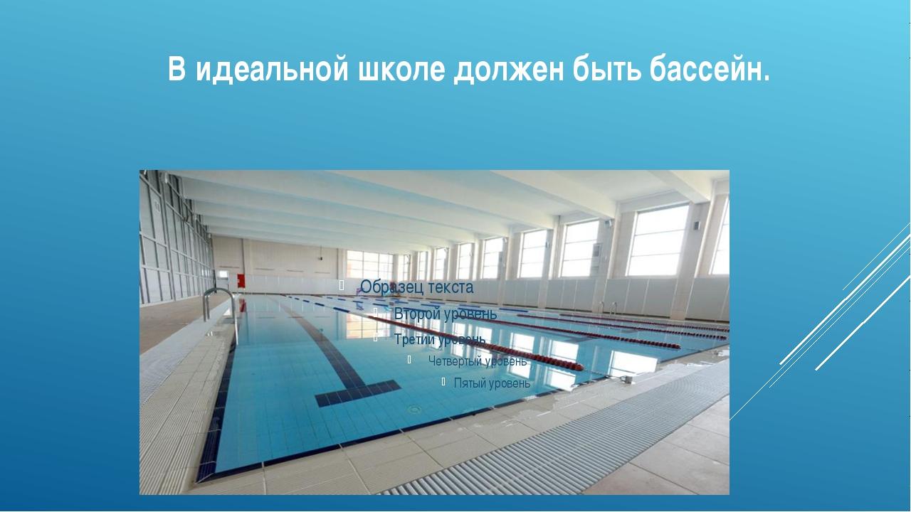 В идеальной школе должен быть бассейн.
