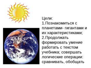 Цели: 1.Познакомиться с планетами- гигантами и их характеристиками; 2.Продолж