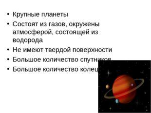 Крупные планеты Состоят из газов, окружены атмосферой, состоящей из водорода
