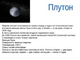 Плутон состоит в основном из горных пород и льда и он относительно мал: его м