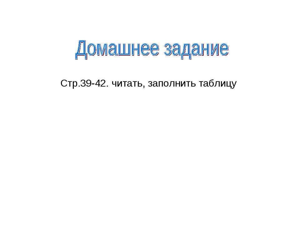Стр.39-42. читать, заполнить таблицу
