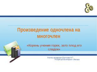Произведение одночлена на многочлен Учитель математики Дзугкоева Ф.Т. ГКОШИ ш
