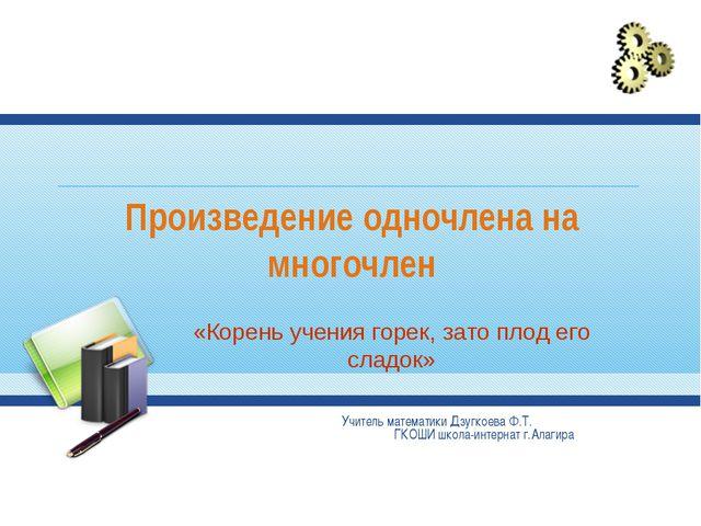 Произведение одночлена на многочлен Учитель математики Дзугкоева Ф.Т. ГКОШИ ш...