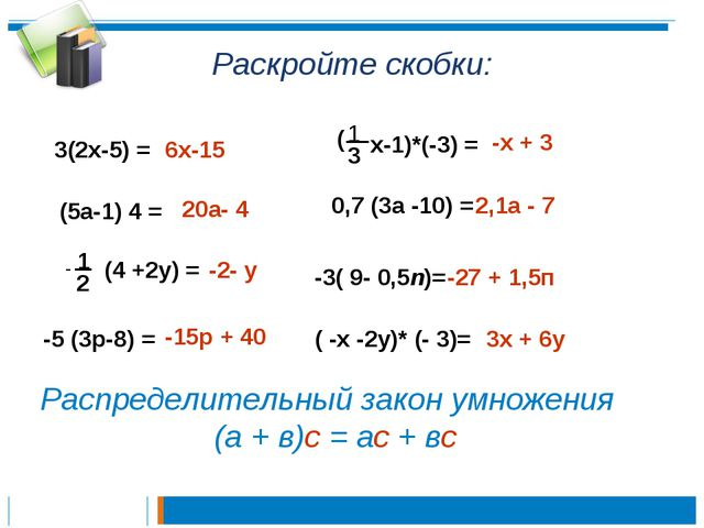 Раскройте скобки: 3(2х-5) = 6х-15 (5а-1) 4 = 20а- 4 - 1 2 (4 +2у) = -2- у -5...