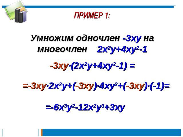 ПРИМЕР 1: Умножим одночлен -3xy на многочлен 2x2y+4xy2-1 -3xy∙(2x2y+4xy2-1) =...