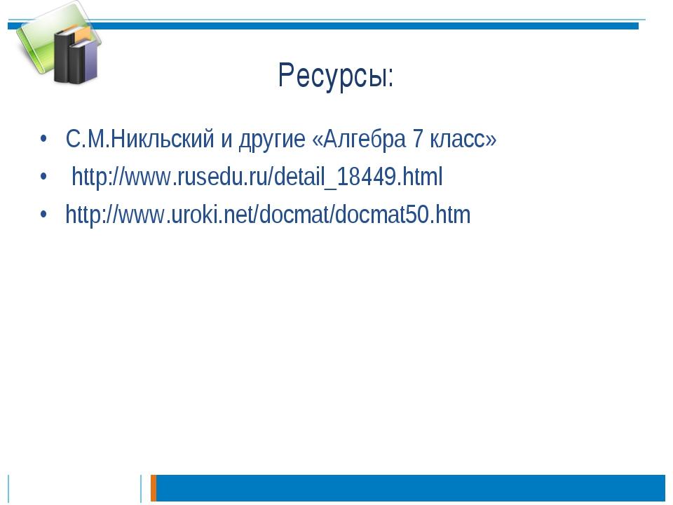 Ресурсы: С.М.Никльский и другие «Алгебра 7 класс» http://www.rusedu.ru/detail...