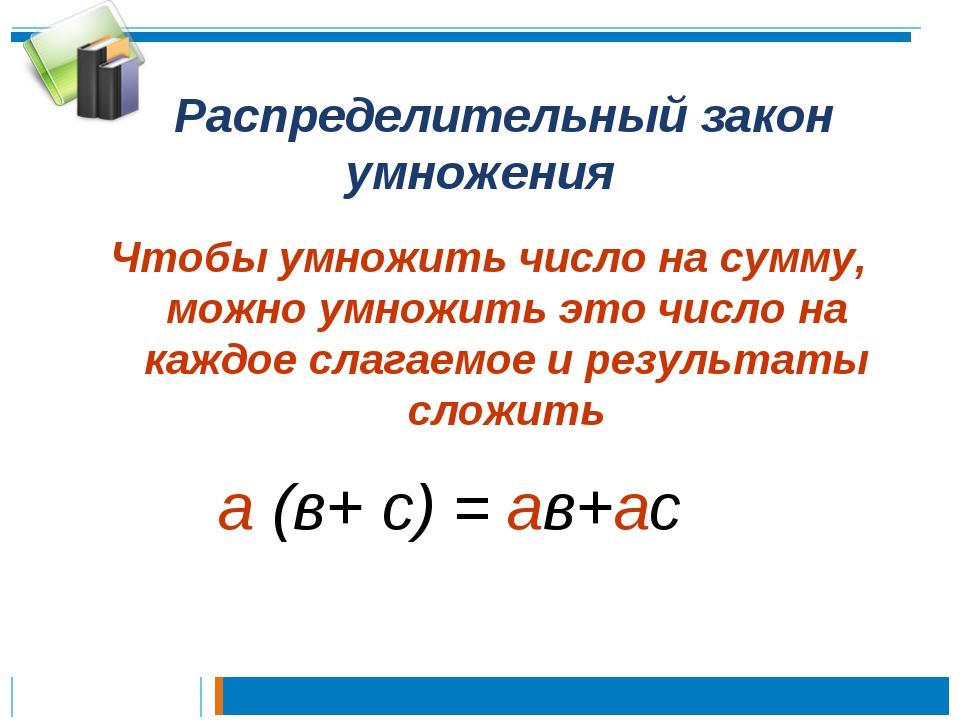Распределительный закон умножения Чтобы умножить число на сумму, можно умнож...