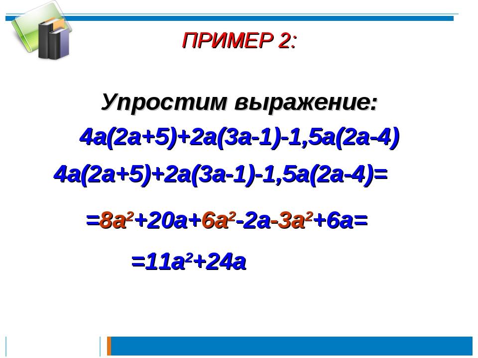 ПРИМЕР 2: Упростим выражение: 4a(2a+5)+2a(3a-1)-1,5a(2a-4) 4a(2a+5)+2a(3a-1)-...