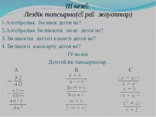 III кезең Лездік тапсырма(сұрақ жауаптар) 1.Алгебралық бөлшек деген не? 2.Алг