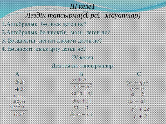 III кезең Лездік тапсырма(сұрақ жауаптар) 1.Алгебралық бөлшек деген не? 2.Алг...