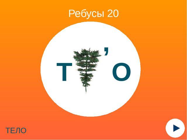 Ребусы 20 ТЕЛО Т О ,