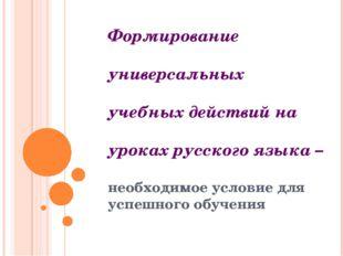 Формирование универсальных учебных действий на уроках русского языка – необхо