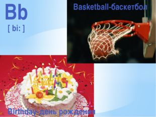Bb [ bi: ] Basketball-баскетбол Birthday-день рождения