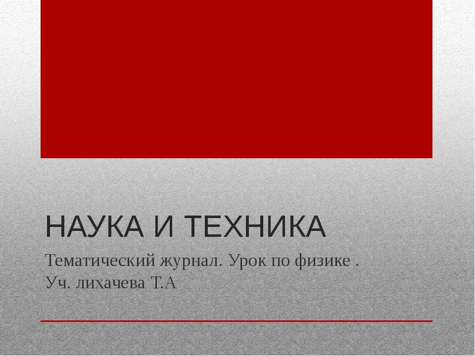 НАУКА И ТЕХНИКА Тематический журнал. Урок по физике . Уч. лихачева Т.А