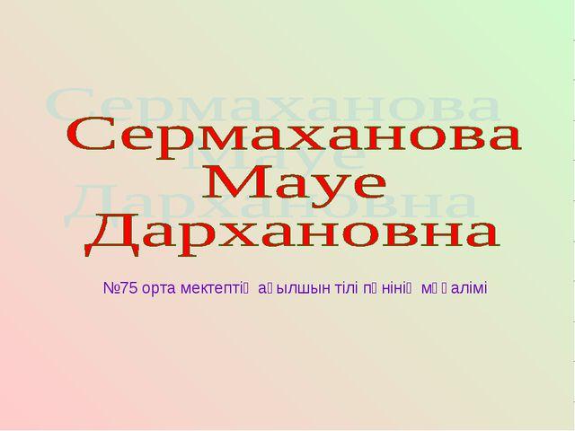 №75 орта мектептің ағылшын тілі пәнінің мұғалімі