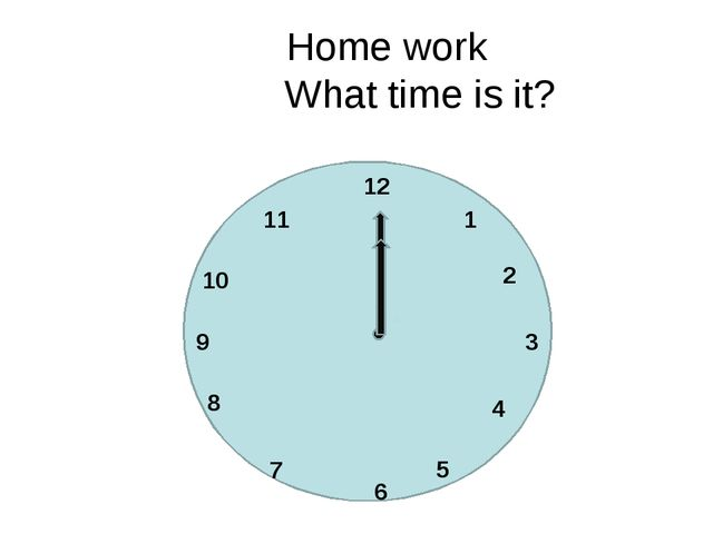 Home work What time is it? 12 1 11 5 3 6 9 10 2 8 4 7