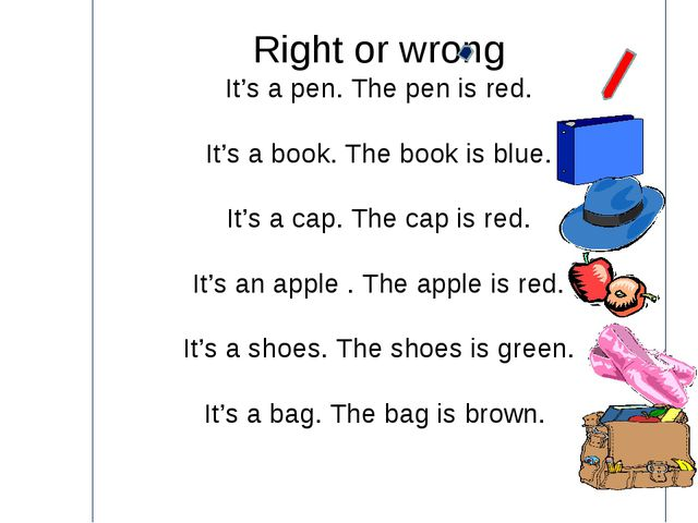 Right or wrong It's a pen. The pen is red. It's a book. The book is blue. It...