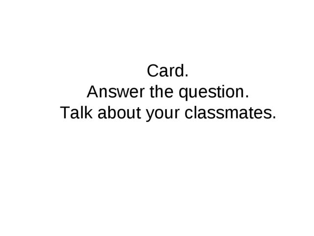 Card. Answer the question. Talk about your classmates.