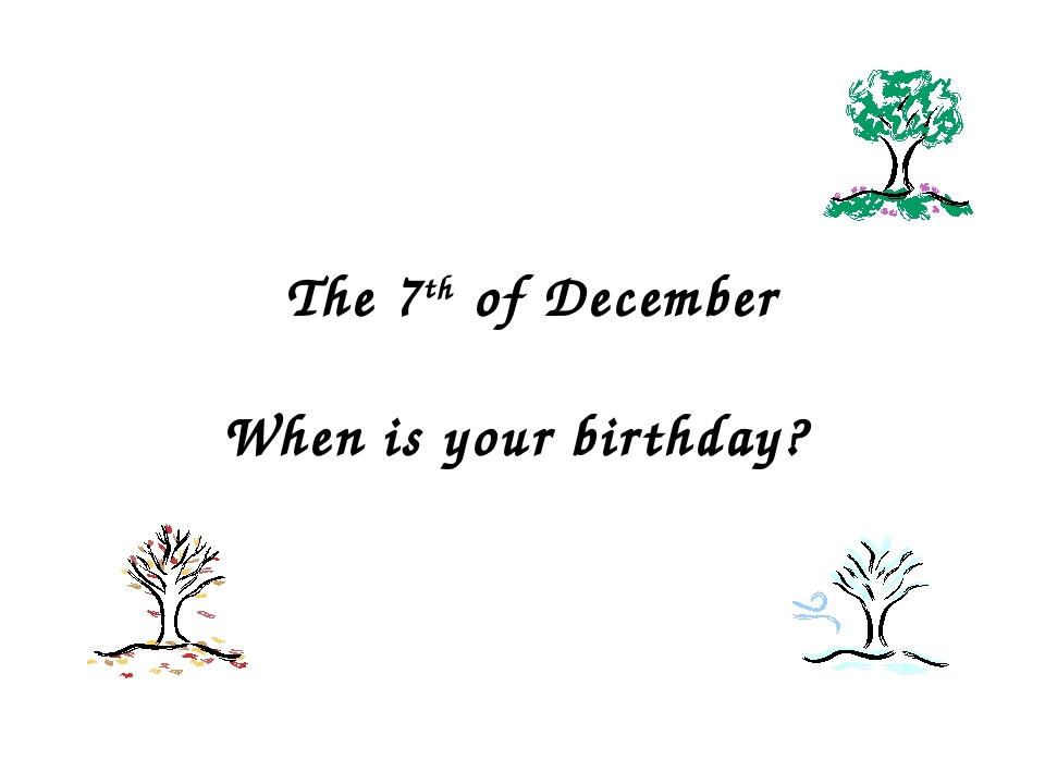 The 7th of December When is your birthday?